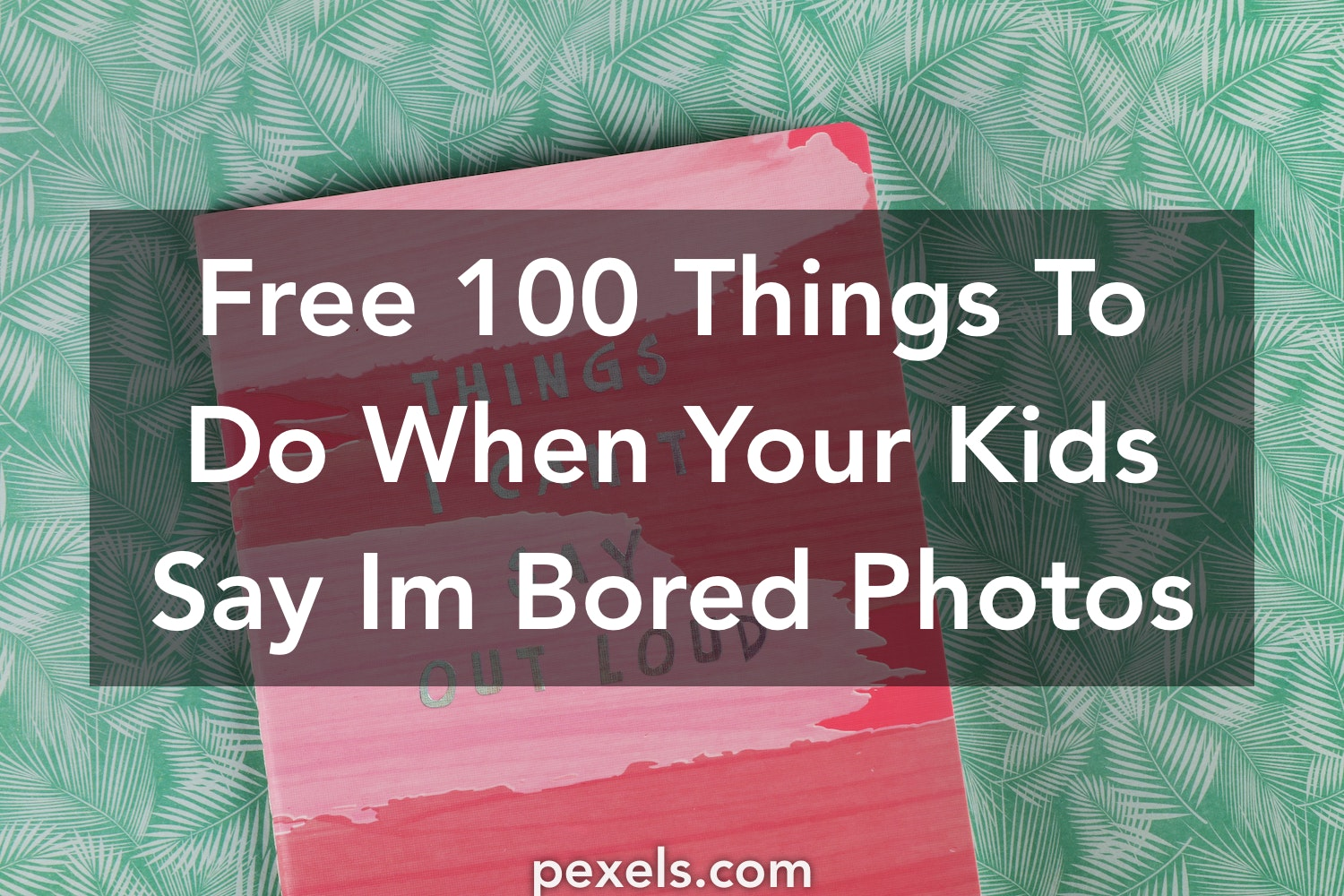 1000 Interesting 100 Things To Do When Your Kids Say Im Bored